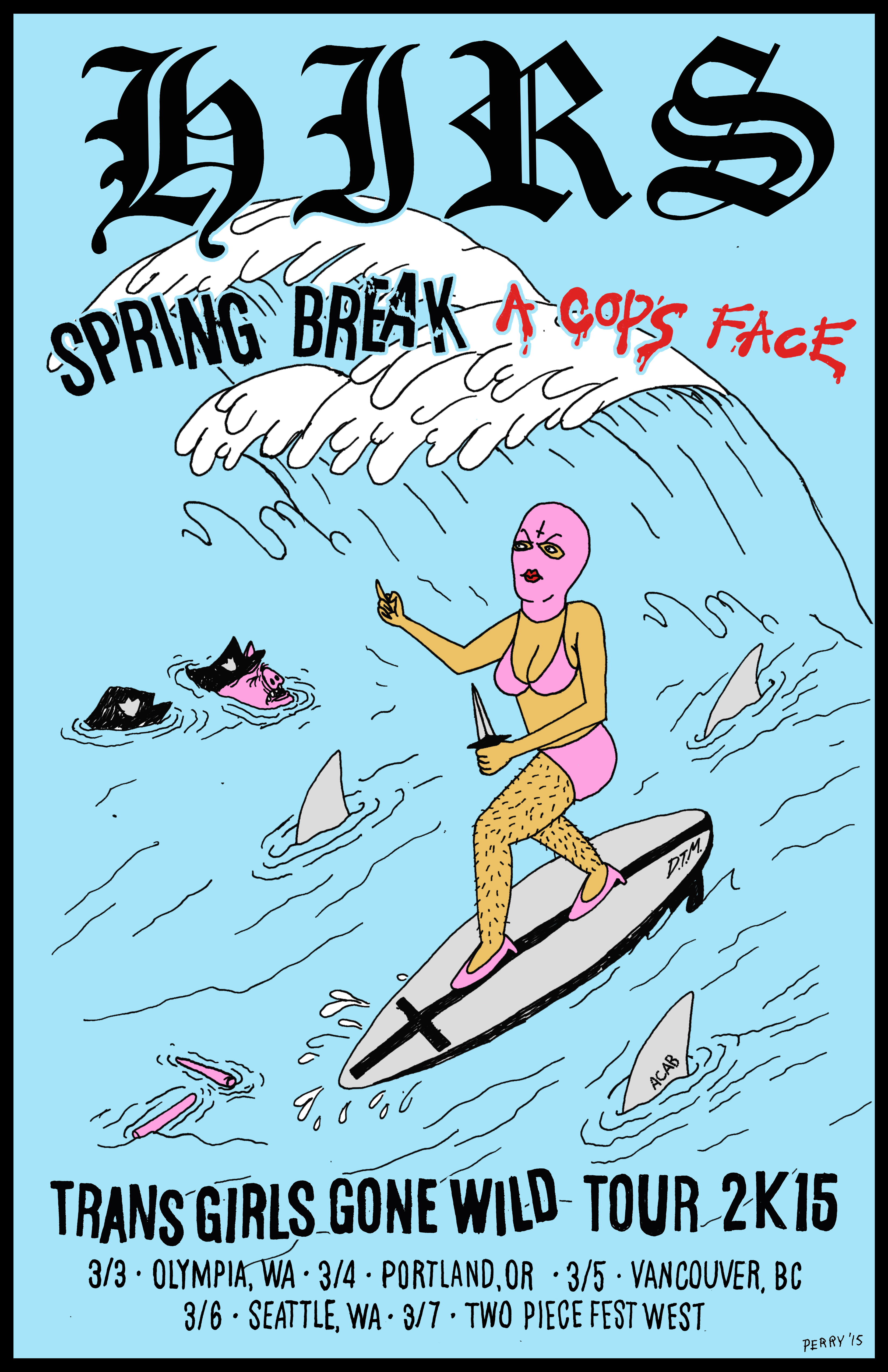 SPRING BREAK A COPS FACE TRANS GIRLS GONE WILD TOUR 2K15 72. march 3rd, 2015 @ olympia wa 73. march 4th, 2015 @ portland or 74. march 5th, 2015 @ vancouver bc 75. march 6th, 2015 @ seattle wa 76. march 7th, 2015 @ 924 gilman street. 2 Piece Fest West